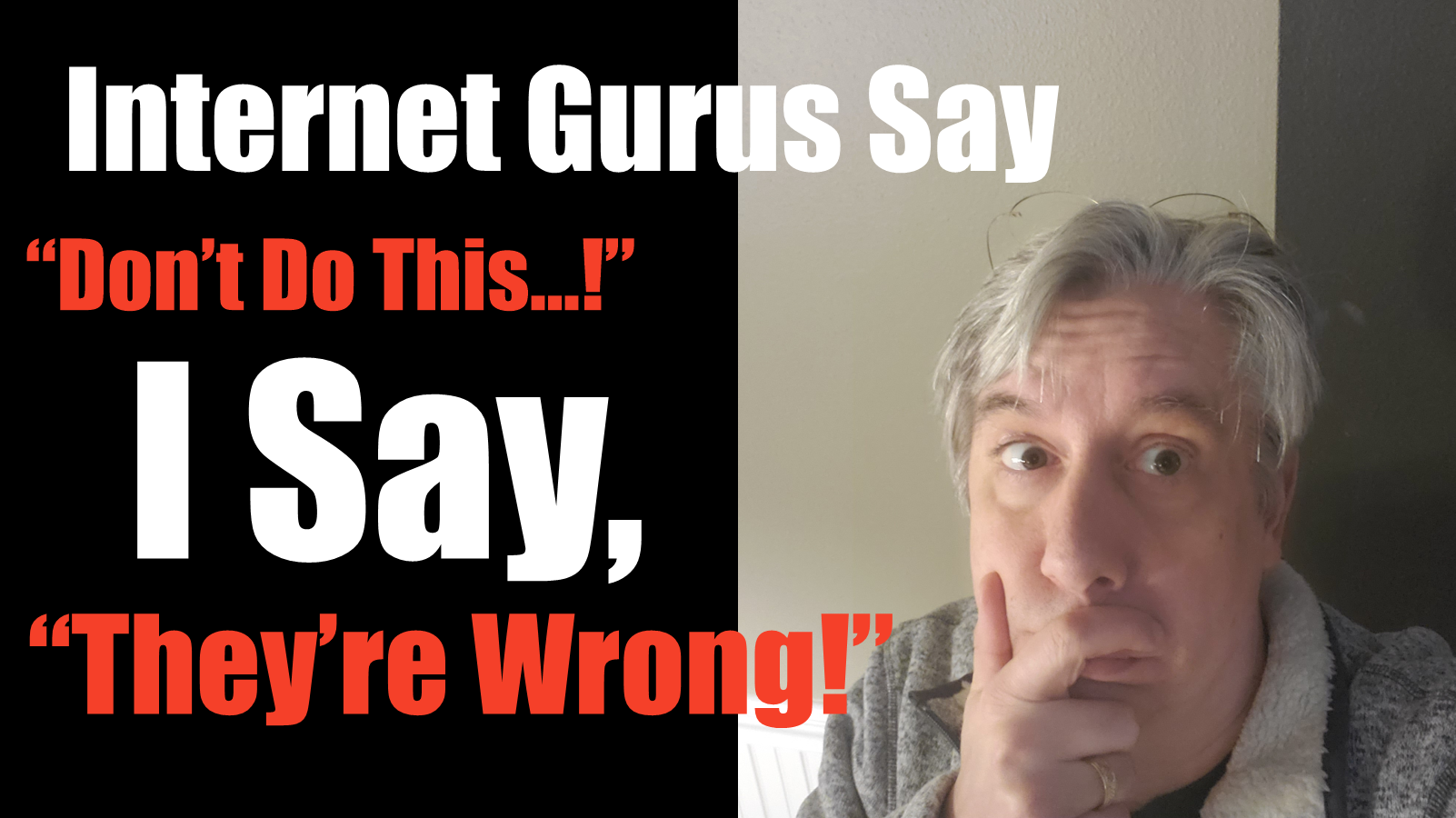 "Internet gurus say, ""Don't Do this...!"" I say, ""They're wrong!"""